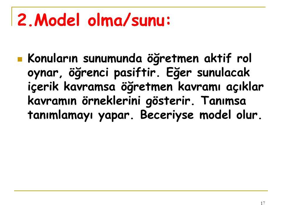 17 2.Model olma/sunu: Konuların sunumunda öğretmen aktif rol oynar, öğrenci pasiftir. Eğer sunulacak içerik kavramsa öğretmen kavramı açıklar kavramın
