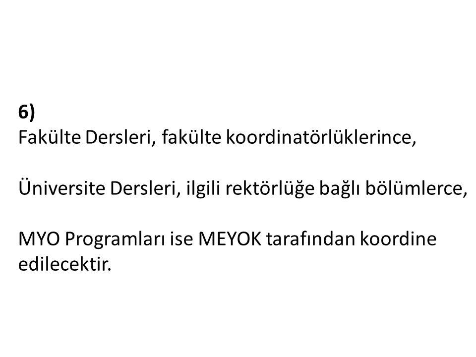 6) Fakülte Dersleri, fakülte koordinatörlüklerince, Üniversite Dersleri, ilgili rektörlüğe bağlı bölümlerce, MYO Programları ise MEYOK tarafından koordine edilecektir.