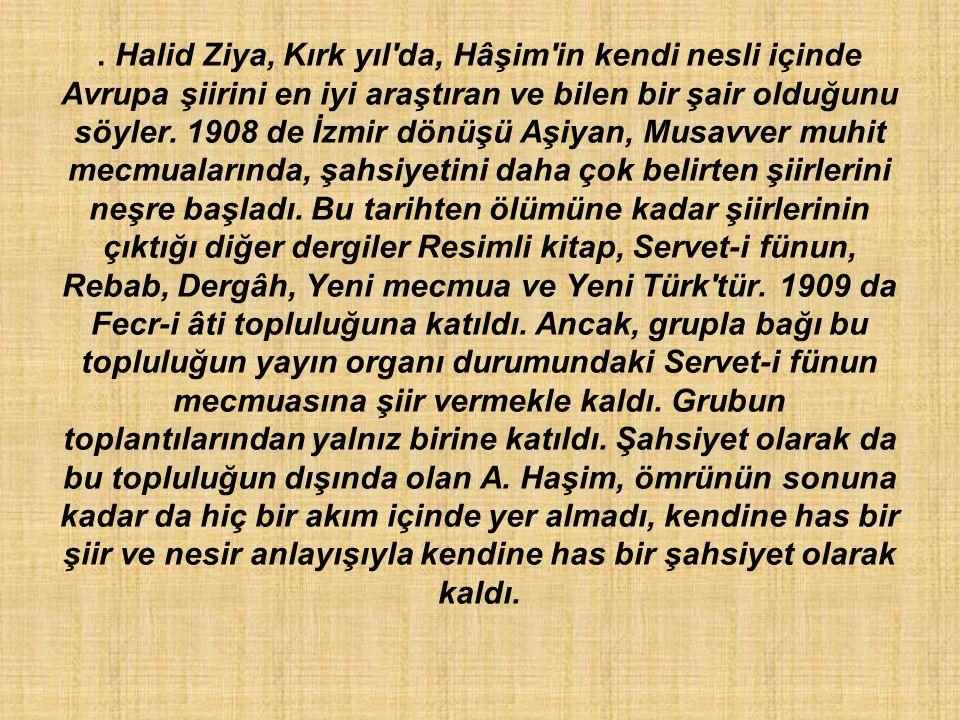 . Halid Ziya, Kırk yıl'da, Hâşim'in kendi nesli içinde Avrupa şiirini en iyi araştıran ve bilen bir şair olduğunu söyler. 1908 de İzmir dönüşü Aşiyan,