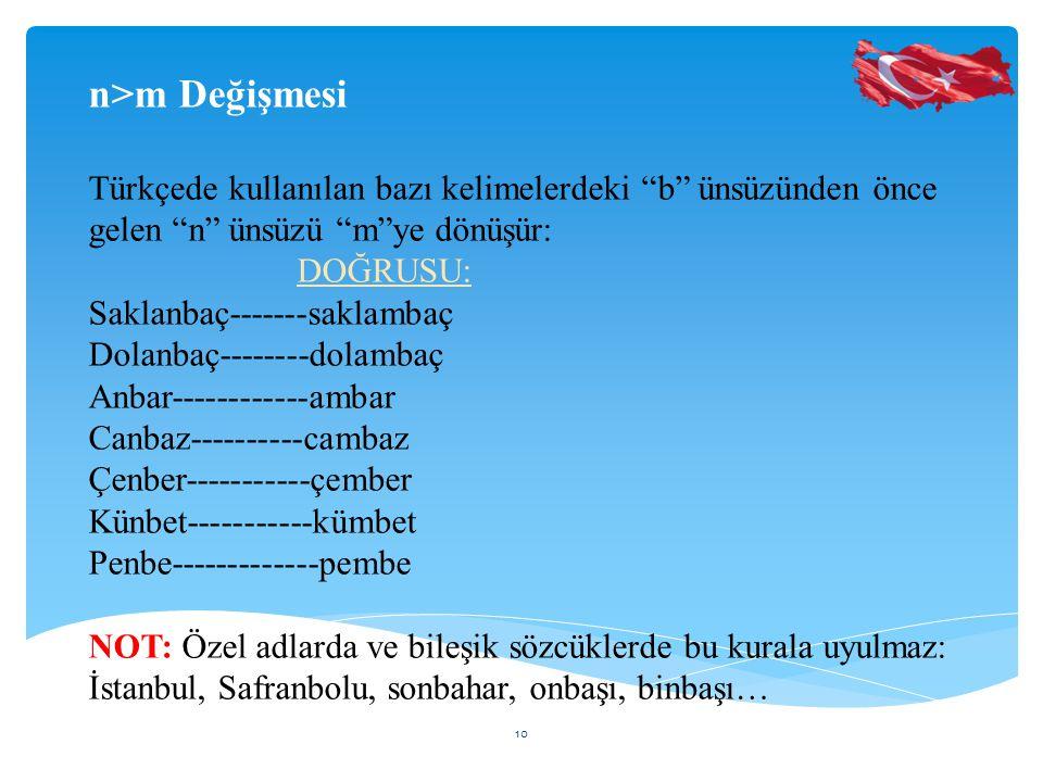 n>m Değişmesi Türkçede kullanılan bazı kelimelerdeki b ünsüzünden önce gelen n ünsüzü m ye dönüşür: DOĞRUSU: Saklanbaç-------saklambaç Dolanbaç--------dolambaç Anbar------------ambar Canbaz----------cambaz Çenber-----------çember Künbet-----------kümbet Penbe-------------pembe NOT: Özel adlarda ve bileşik sözcüklerde bu kurala uyulmaz: İstanbul, Safranbolu, sonbahar, onbaşı, binbaşı… 10