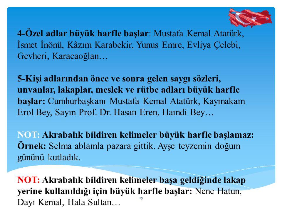 4-Özel adlar büyük harfle başlar: Mustafa Kemal Atatürk, İsmet İnönü, Kâzım Karabekir, Yunus Emre, Evliya Çelebi, Gevheri, Karacaoğlan… 5-Kişi adlarından önce ve sonra gelen saygı sözleri, unvanlar, lakaplar, meslek ve rütbe adları büyük harfle başlar: Cumhurbaşkanı Mustafa Kemal Atatürk, Kaymakam Erol Bey, Sayın Prof.