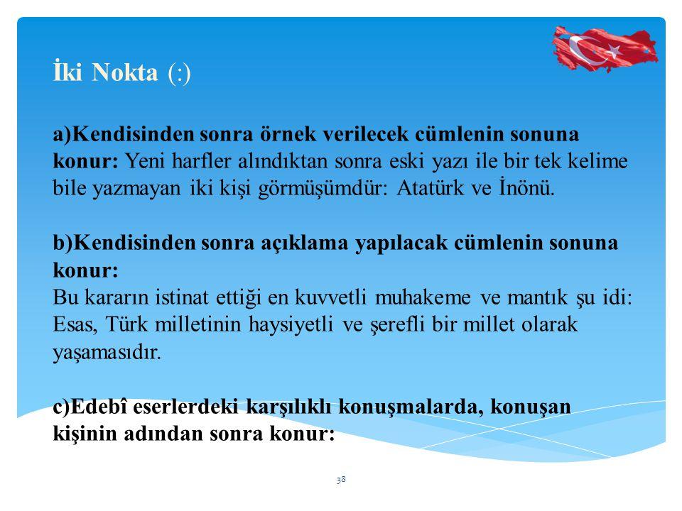 İki Nokta (:) a)Kendisinden sonra örnek verilecek cümlenin sonuna konur: Yeni harfler alındıktan sonra eski yazı ile bir tek kelime bile yazmayan iki kişi görmüşümdür: Atatürk ve İnönü.