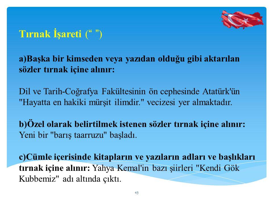 Tırnak İşareti ( ) a)Başka bir kimseden veya yazıdan olduğu gibi aktarılan sözler tırnak içine alınır: Dil ve Tarih-Coğrafya Fakültesinin ön cephesinde Atatürk ün Hayatta en hakiki mürşit ilimdir. vecizesi yer almaktadır.