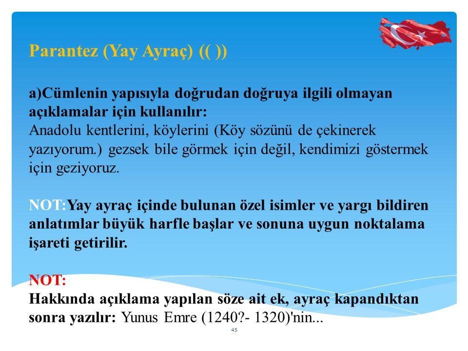 Parantez (Yay Ayraç) (( )) a)Cümlenin yapısıyla doğrudan doğruya ilgili olmayan açıklamalar için kullanılır: Anadolu kentlerini, köylerini (Köy sözünü de çekinerek yazıyorum.) gezsek bile görmek için değil, kendimizi göstermek için geziyoruz.