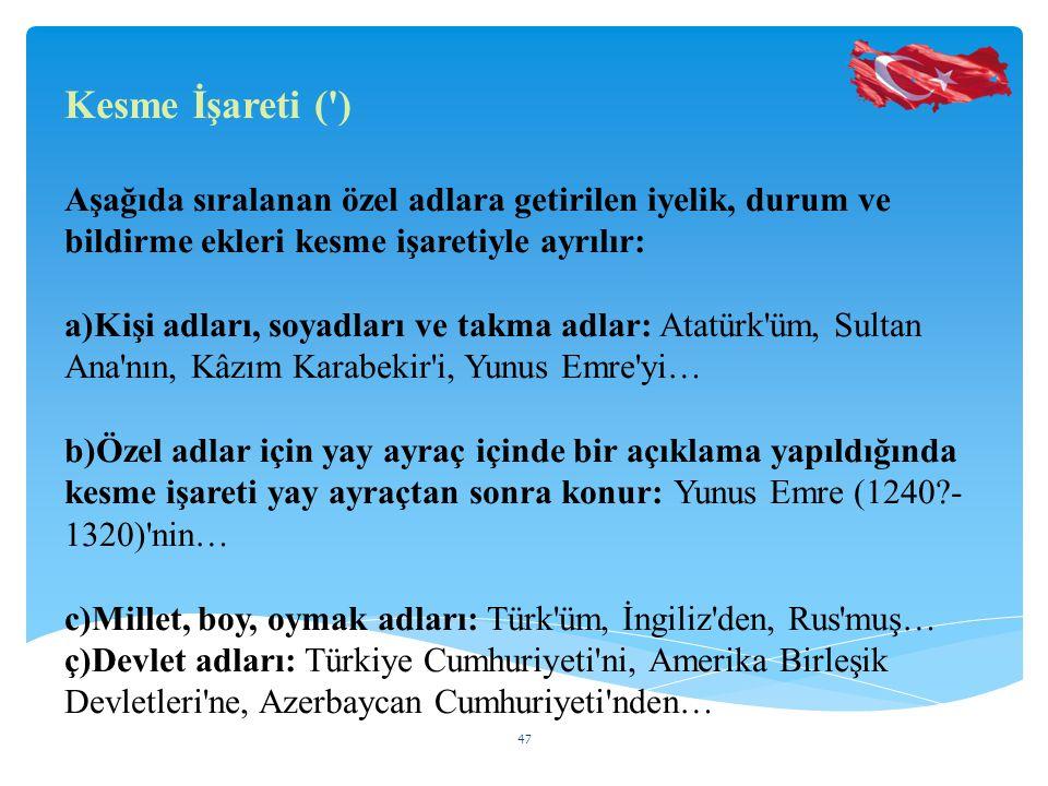 Kesme İşareti ( ) Aşağıda sıralanan özel adlara getirilen iyelik, durum ve bildirme ekleri kesme işaretiyle ayrılır: a)Kişi adları, soyadları ve takma adlar: Atatürk üm, Sultan Ana nın, Kâzım Karabekir i, Yunus Emre yi… b)Özel adlar için yay ayraç içinde bir açıklama yapıldığında kesme işareti yay ayraçtan sonra konur: Yunus Emre (1240?- 1320) nin… c)Millet, boy, oymak adları: Türk üm, İngiliz den, Rus muş… ç)Devlet adları: Türkiye Cumhuriyeti ni, Amerika Birleşik Devletleri ne, Azerbaycan Cumhuriyeti nden… 47