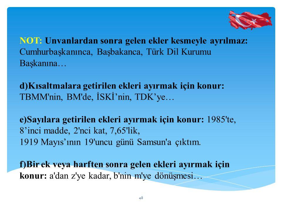NOT: Unvanlardan sonra gelen ekler kesmeyle ayrılmaz: Cumhurbaşkanınca, Başbakanca, Türk Dil Kurumu Başkanına… d)Kısaltmalara getirilen ekleri ayırmak için konur: TBMM nin, BM de, İSKİ'nin, TDK'ye… e)Sayılara getirilen ekleri ayırmak için konur: 1985 te, 8'inci madde, 2 nci kat, 7,65 lik, 1919 Mayıs'ının 19 uncu günü Samsun a çıktım.