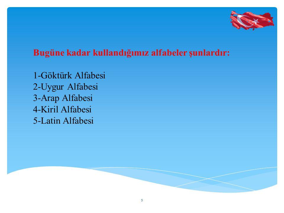 Bugüne kadar kullandığımız alfabeler şunlardır: 1-Göktürk Alfabesi 2-Uygur Alfabesi 3-Arap Alfabesi 4-Kiril Alfabesi 5-Latin Alfabesi 5