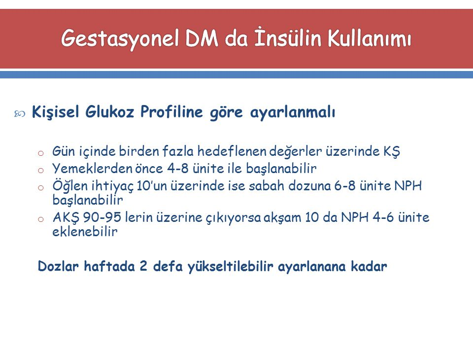  Kişisel Glukoz Profiline göre ayarlanmalı o Gün içinde birden fazla hedeflenen değerler üzerinde KŞ o Yemeklerden önce 4-8 ünite ile başlanabilir o