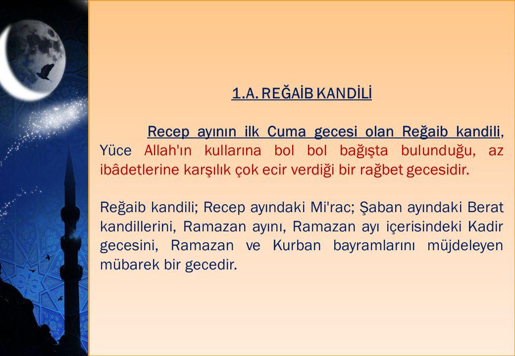 1.A. REĞAİB KANDİLİ Recep ayının ilk Cuma gecesi olan Reğaib kandili, Yüce Allah'ın kullarına bol bol bağışta bulunduğu, az ibâdetlerine karşılık çok