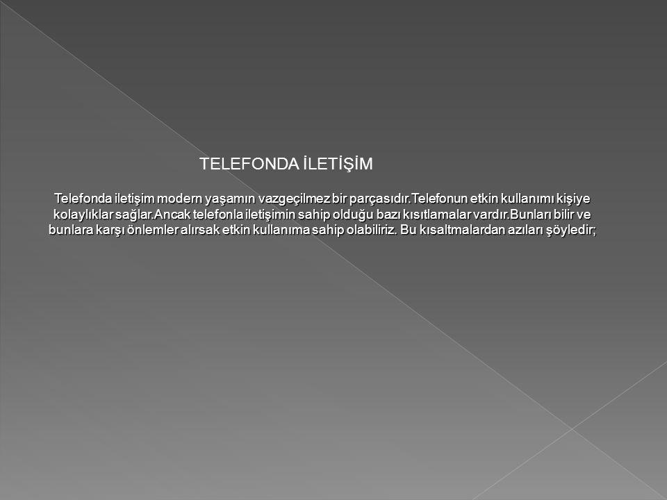 TELEFONDA İLETİŞİM Telefonda iletişim modern yaşamın vazgeçilmez bir parçasıdır.Telefonun etkin kullanımı kişiye kolaylıklar sağlar.Ancak telefonla il