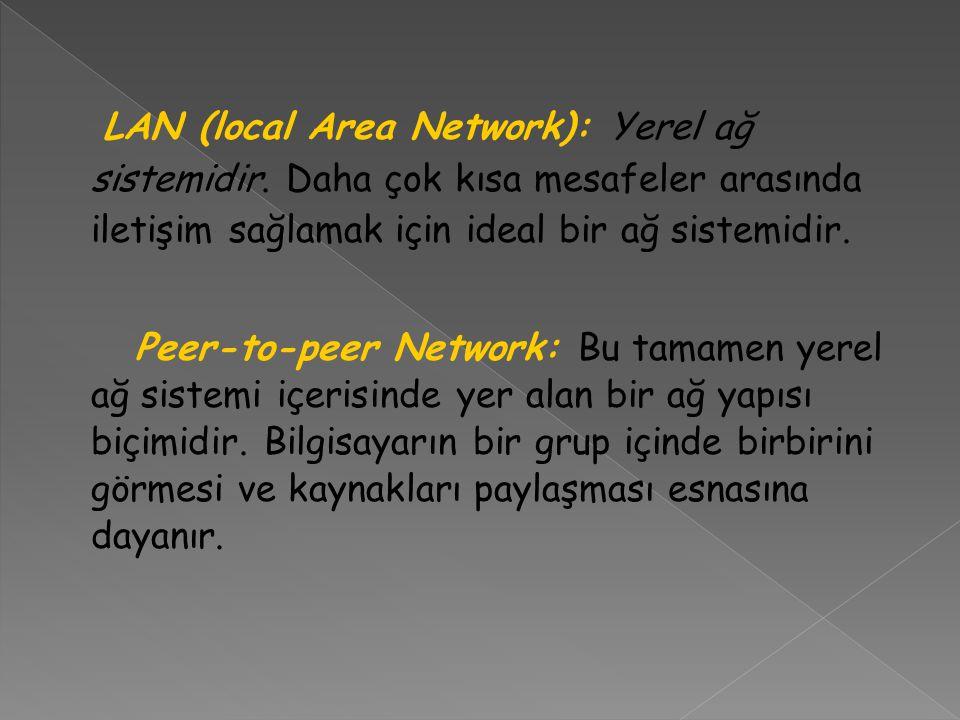 LAN (local Area Network): Yerel ağ sistemidir. Daha çok kısa mesafeler arasında iletişim sağlamak için ideal bir ağ sistemidir. Peer-to-peer Network: