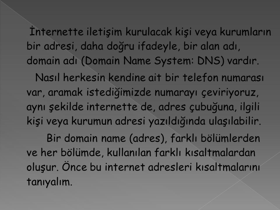 İnternette iletişim kurulacak kişi veya kurumların bir adresi, daha doğru ifadeyle, bir alan adı, domain adı (Domain Name System: DNS) vardır. Nasıl h