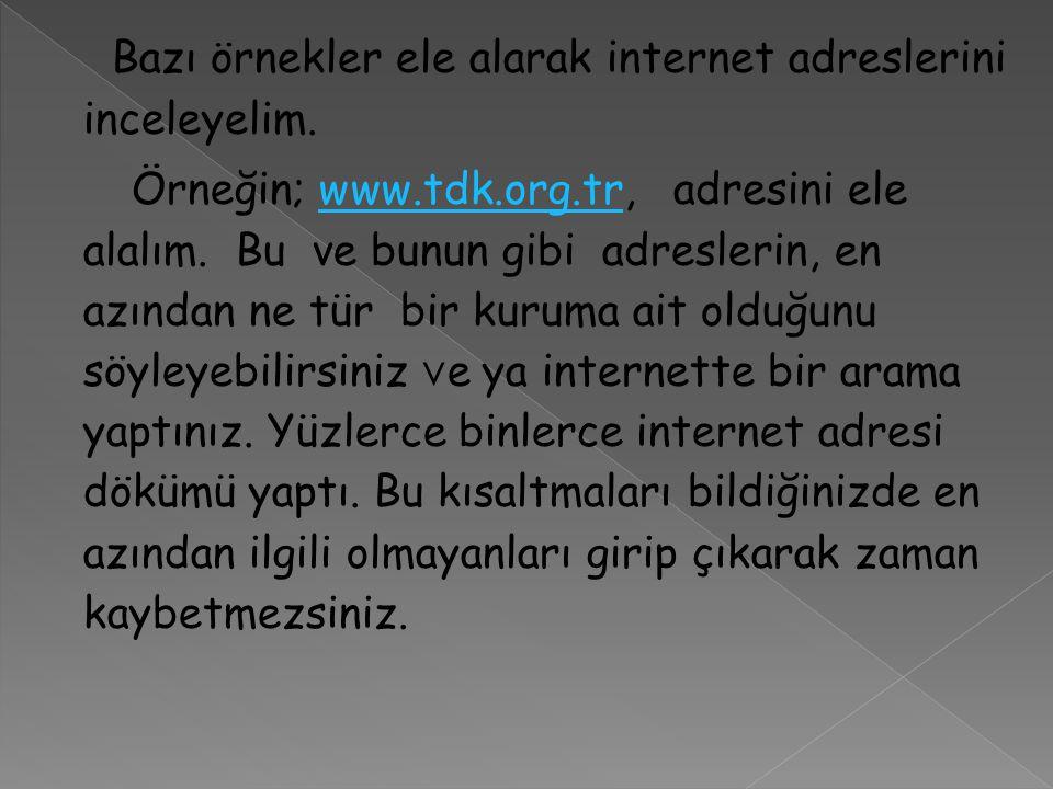 Bazı örnekler ele alarak internet adreslerini inceleyelim. Örneğin; www.tdk.org.tr, adresini ele alalım. Bu ve bunun gibi adreslerin, en azından ne tü