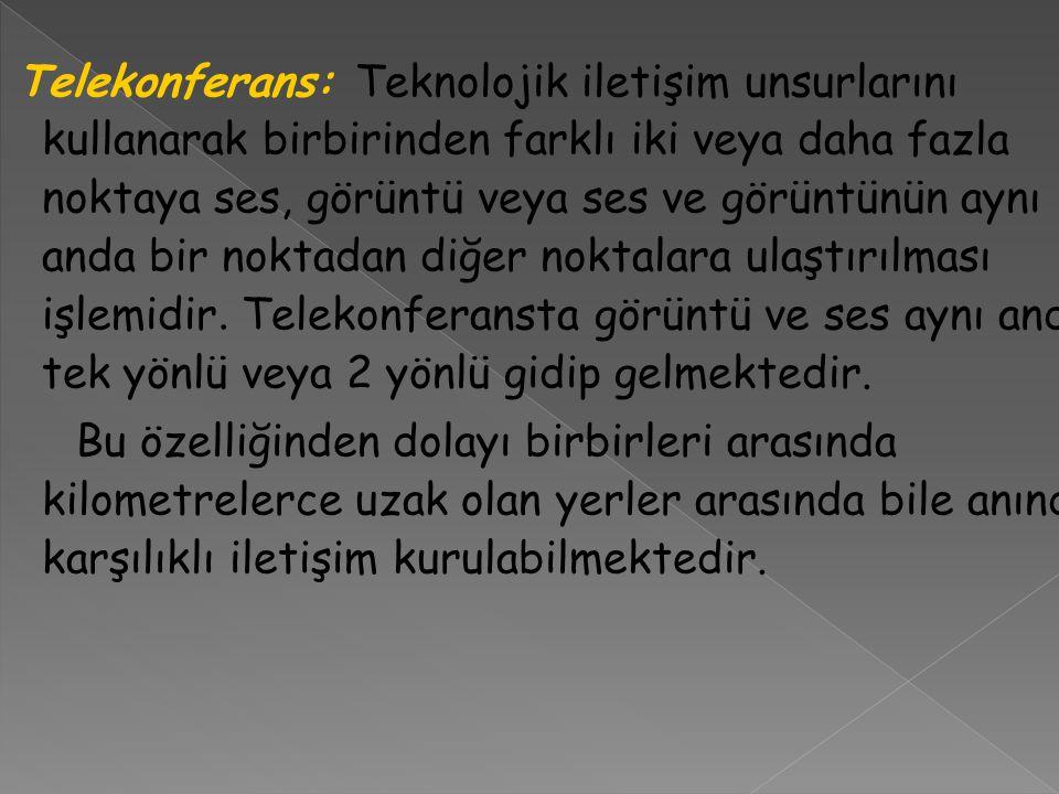 Telekonferans: Teknolojik iletişim unsurlarını kullanarak birbirinden farklı iki veya daha fazla noktaya ses, görüntü veya ses ve görüntünün aynı anda
