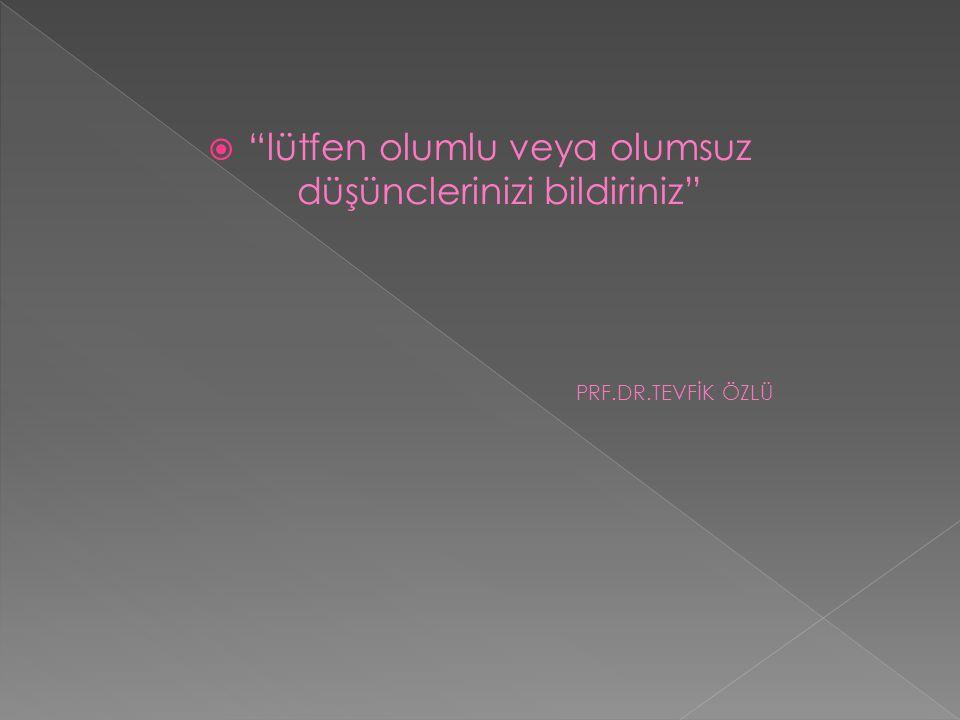""" """"lütfen olumlu veya olumsuz düşünclerinizi bildiriniz"""" PRF.DR.TEVFİK ÖZLÜ"""