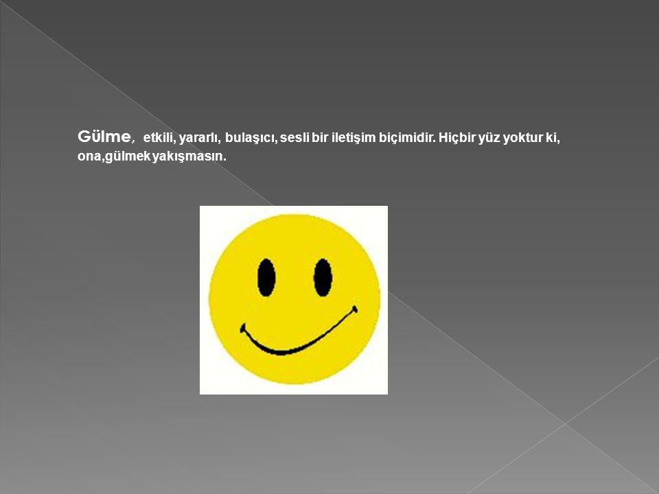 Gülme, etkili, yararlı, bulaşıcı, sesli bir iletişim biçimidir. Hiçbir yüz yoktur ki, ona,gülmek yakışmasın.