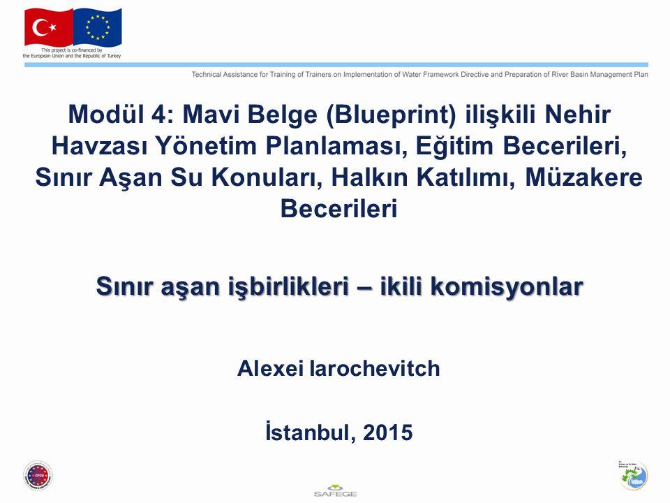 Modül 4: Mavi Belge (Blueprint) ilişkili Nehir Havzası Yönetim Planlaması, Eğitim Becerileri, Sınır Aşan Su Konuları, Halkın Katılımı, Müzakere Becerileri Sınır aşan işbirlikleri – ikili komisyonlar Alexei Iarochevitch İstanbul, 2015