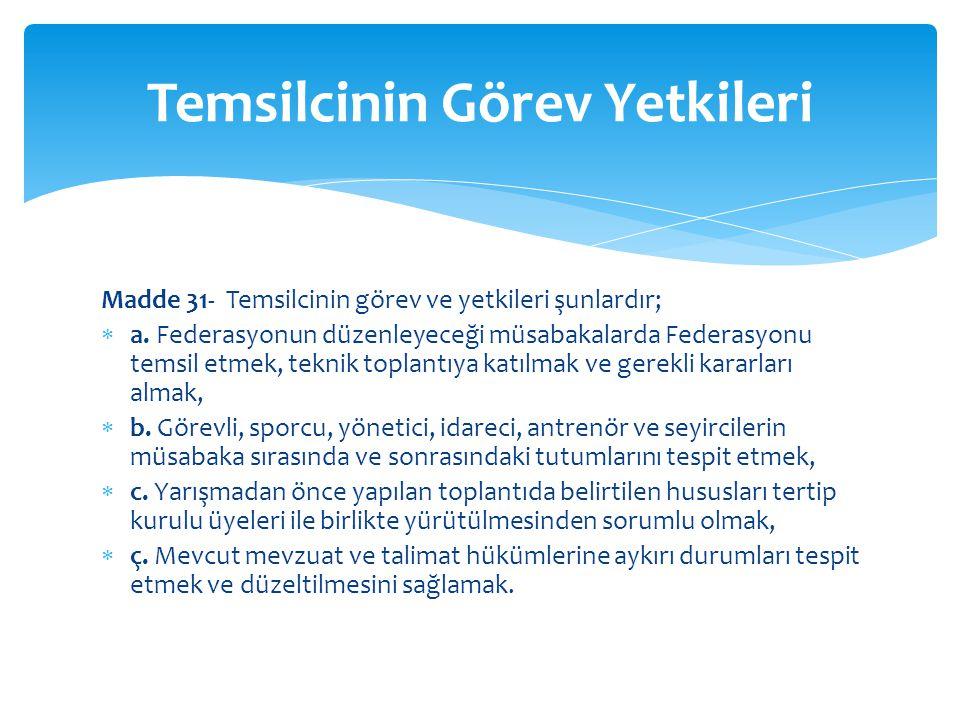 Madde 31- Temsilcinin görev ve yetkileri şunlardır;  a. Federasyonun düzenleyeceği müsabakalarda Federasyonu temsil etmek, teknik toplantıya katılmak