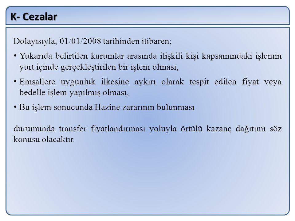 K- Cezalar Dolayısıyla, 01/01/2008 tarihinden itibaren; Yukarıda belirtilen kurumlar arasında ilişkili kişi kapsamındaki işlemin yurt içinde gerçekleş