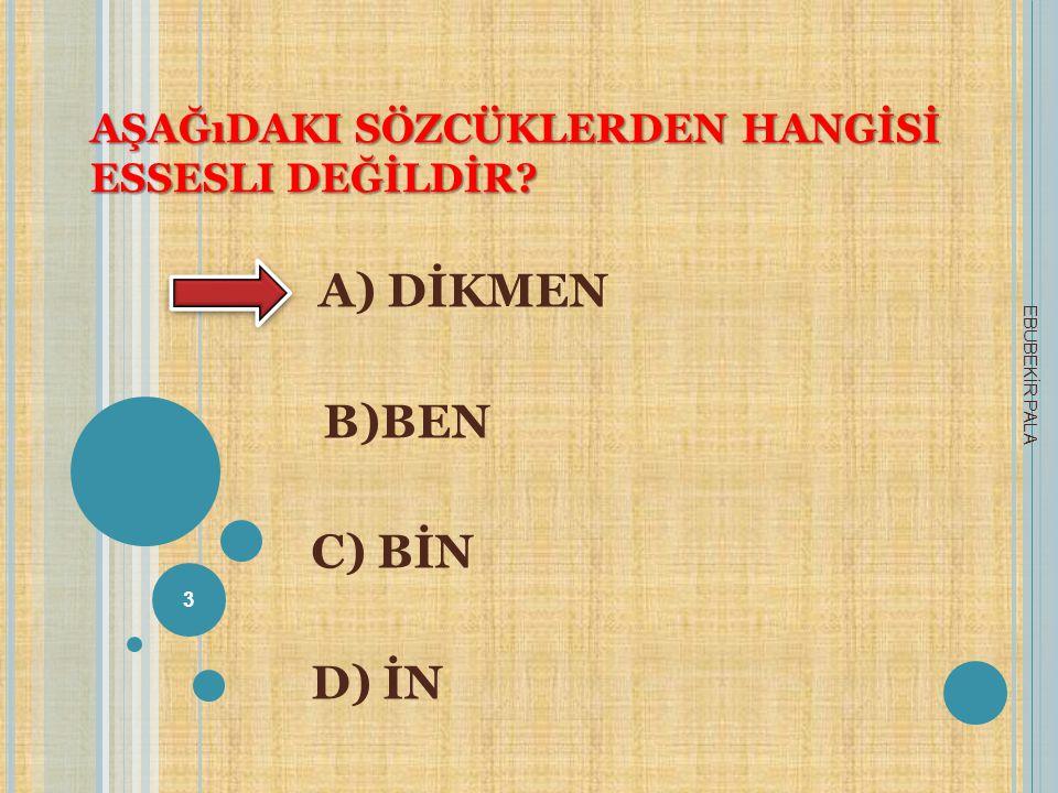 AŞAĞıDAKI SÖZCÜKLERDEN HANGİSİ ESSESLI DEĞİLDİR? A) DİKMEN B)BEN C) BİN D) İN 3 EBUBEKİR PALA