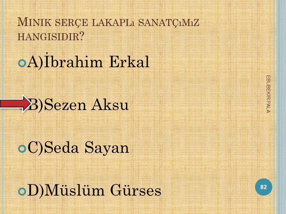 C UMHURBAŞKANıMıZ KIMDIR ? A) Recep Tayyip Erdoğan B)Cemil Çiçek C)Abdullah Gül D)Ali Babacan 81 EBUBEKİR PALA