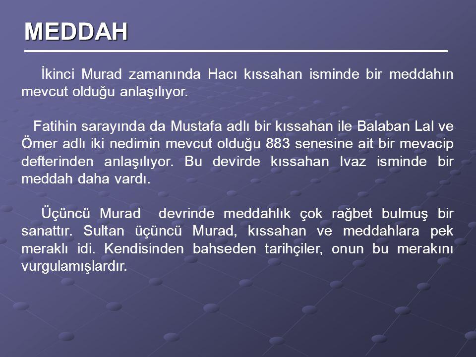 İkinci Murad zamanında Hacı kıssahan isminde bir meddahın mevcut olduğu anlaşılıyor. Fatihin sarayında da Mustafa adlı bir kıssahan ile Balaban Lal ve