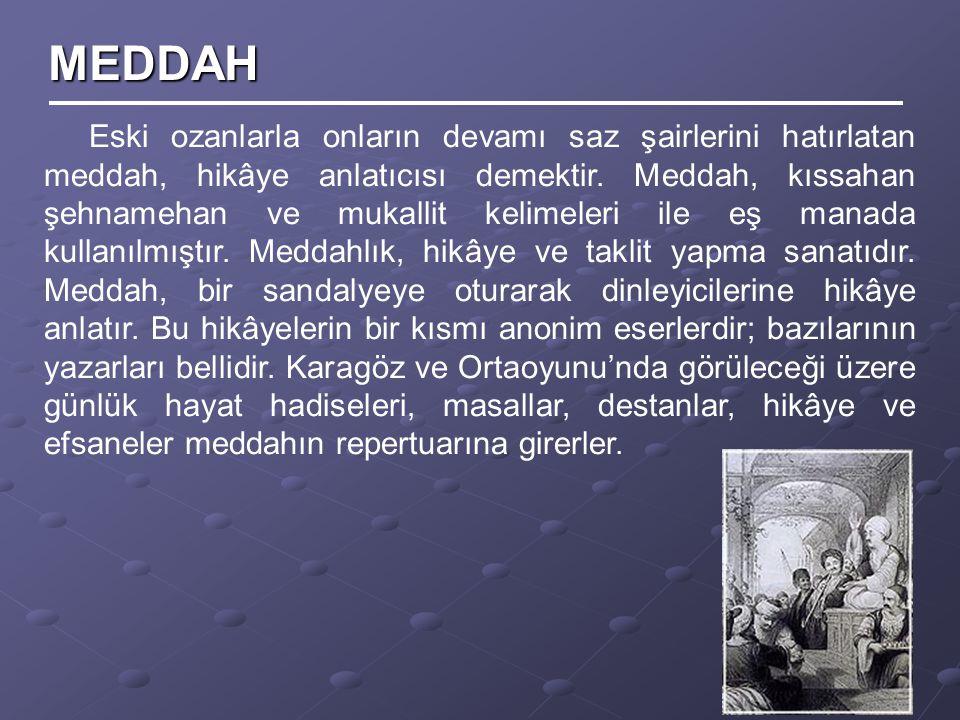 Eski ozanlarla onların devamı saz şairlerini hatırlatan meddah, hikâye anlatıcısı demektir. Meddah, kıssahan şehnamehan ve mukallit kelimeleri ile eş