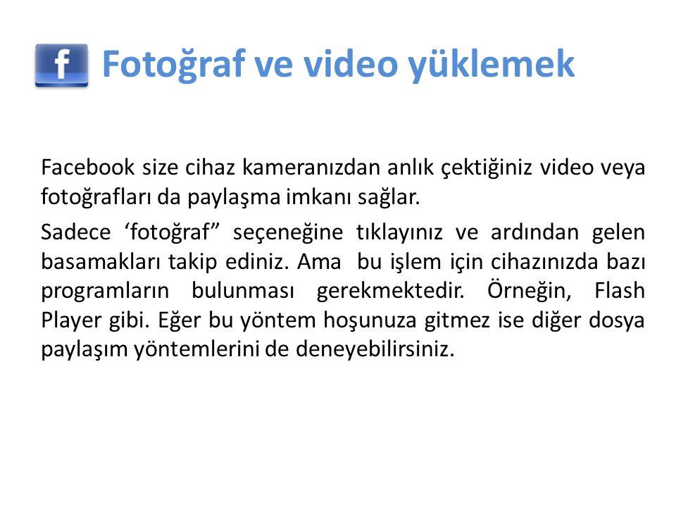 Fotoğraf ve video yüklemek Facebook size cihaz kameranızdan anlık çektiğiniz video veya fotoğrafları da paylaşma imkanı sağlar.