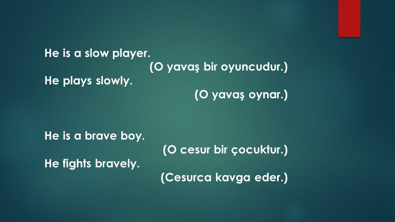 He is a slow player. (O yavaş bir oyuncudur.) He plays slowly. (O yavaş oynar.) He is a brave boy. (O cesur bir çocuktur.) He fights bravely. (Cesurca