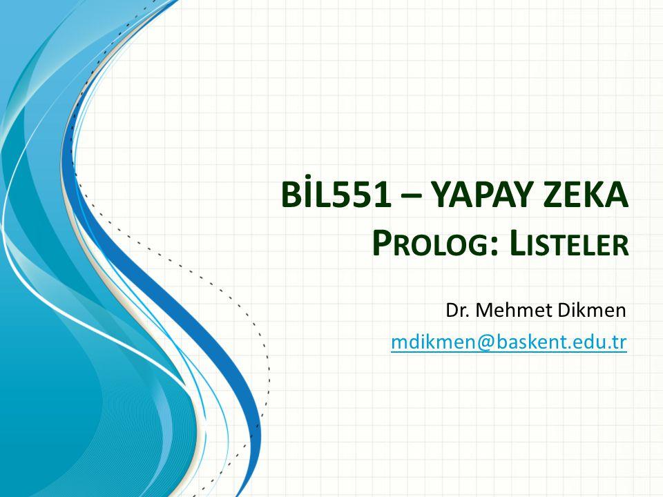 BİL551 – YAPAY ZEKA P ROLOG : L ISTELER Dr. Mehmet Dikmen mdikmen@baskent.edu.tr