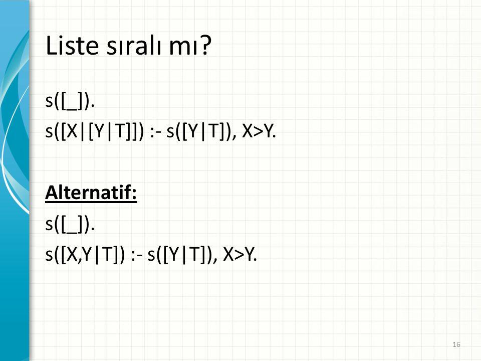 Liste sıralı mı.s([_]). s([X|[Y|T]]) :- s([Y|T]), X>Y.