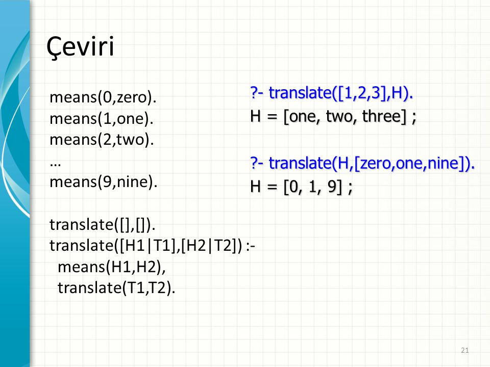 Çeviri means(0,zero). means(1,one). means(2,two). … means(9,nine). translate([],[]). translate([H1|T1],[H2|T2]) :- means(H1,H2), translate(T1,T2). ?-