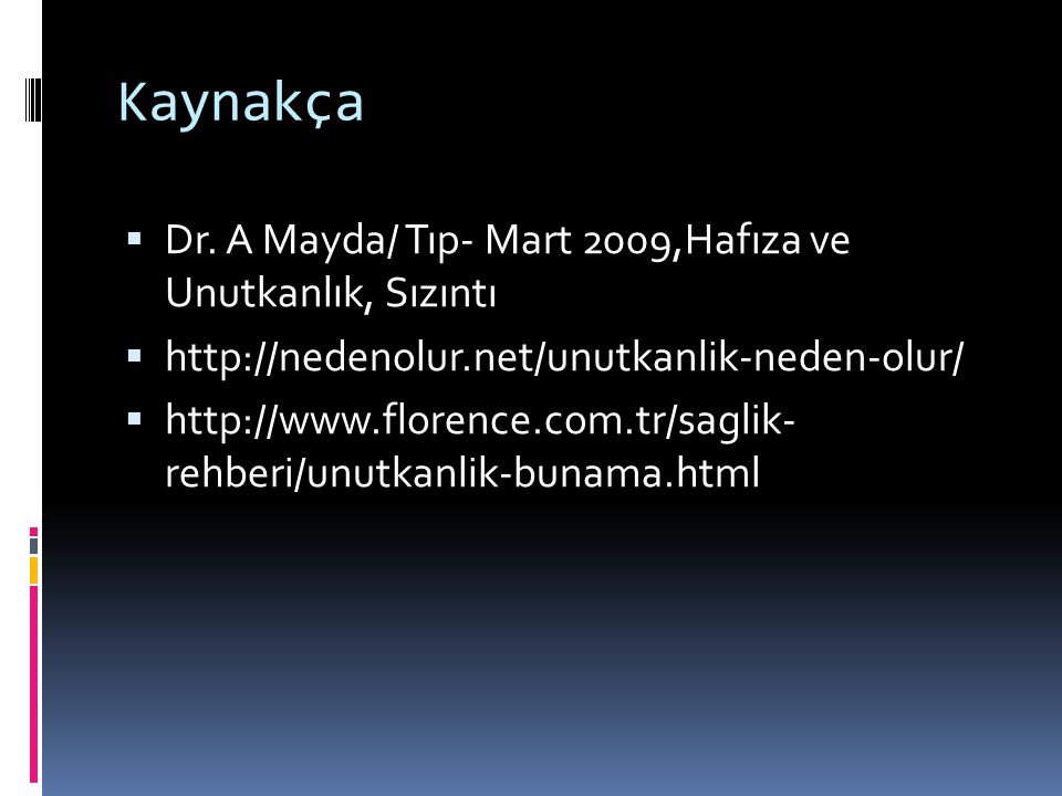 Kaynakça  Dr. A Mayda/ Tıp- Mart 2009,Hafıza ve Unutkanlık, Sızıntı  http://nedenolur.net/unutkanlik-neden-olur/  http://www.florence.com.tr/saglik
