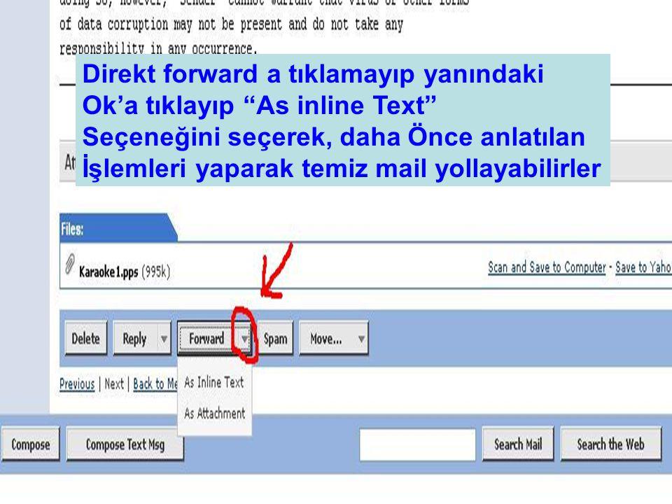 Direkt forward a tıklamayıp yanındaki Ok'a tıklayıp As inline Text Seçeneğini seçerek, daha Önce anlatılan İşlemleri yaparak temiz mail yollayabilirler