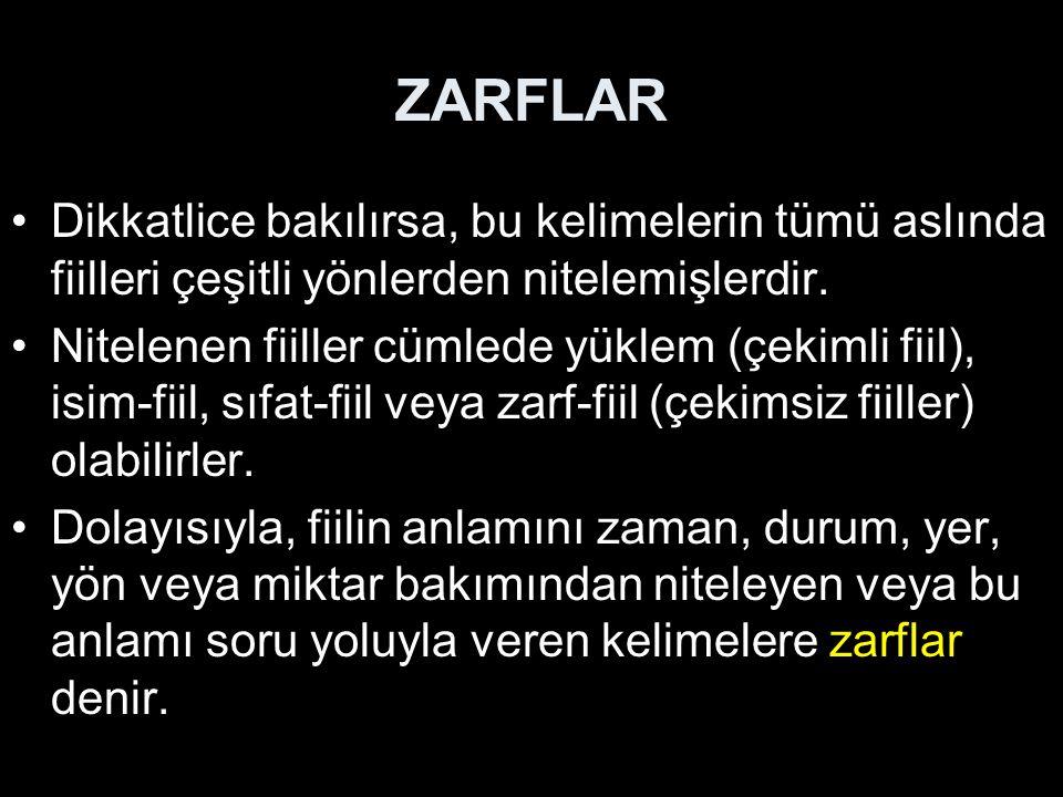 ZARFLAR Dikkatlice bakılırsa, bu kelimelerin tümü aslında fiilleri çeşitli yönlerden nitelemişlerdir. Nitelenen fiiller cümlede yüklem (çekimli fiil),