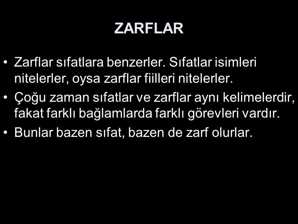 ZARFLAR Zarflar sıfatlara benzerler. Sıfatlar isimleri nitelerler, oysa zarflar fiilleri nitelerler. Çoğu zaman sıfatlar ve zarflar aynı kelimelerdir,