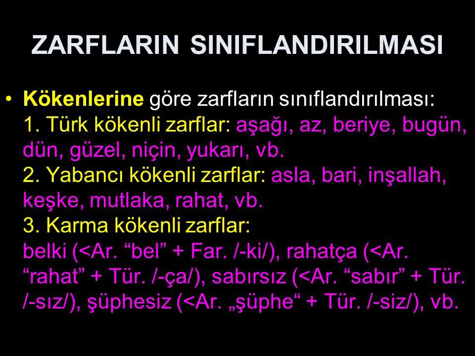 ZARFLARIN SINIFLANDIRILMASI Kökenlerine göre zarfların sınıflandırılması: 1. Türk kökenli zarflar: aşağı, az, beriye, bugün, dün, güzel, niçin, yukarı