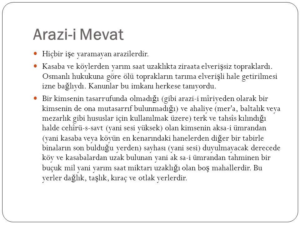 Arazi-i Mevat Hiçbir i ş e yaramayan arazilerdir. Kasaba ve köylerden yarım saat uzaklıkta ziraata elveri ş siz topraklardı. Osmanlı hukukuna göre ölü