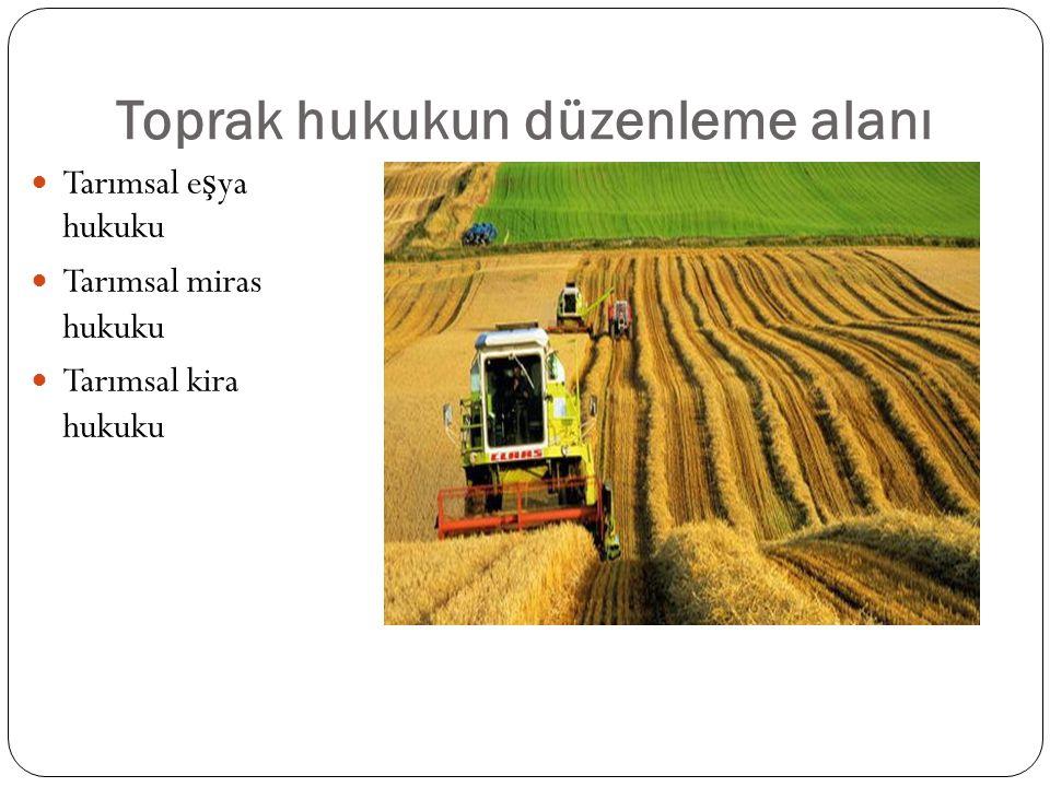 Toprak hukukun düzenleme alanı Tarımsal e ş ya hukuku Tarımsal miras hukuku Tarımsal kira hukuku