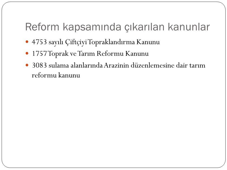 Reform kapsamında çıkarılan kanunlar 4753 sayılı Çiftçiyi Topraklandırma Kanunu 1757 Toprak ve Tarım Reformu Kanunu 3083 sulama alanlarında Arazinin d