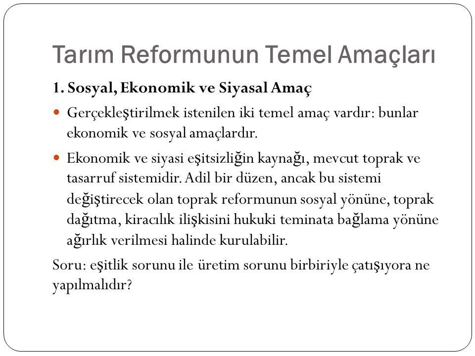 Tarım Reformunun Temel Amaçları 1. Sosyal, Ekonomik ve Siyasal Amaç Gerçekle ş tirilmek istenilen iki temel amaç vardır: bunlar ekonomik ve sosyal ama