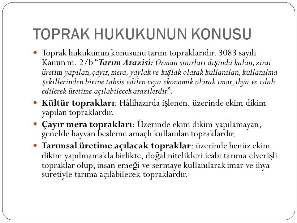 """TOPRAK HUKUKUNUN KONUSU Toprak hukukunun konusunu tarım topraklarıdır. 3083 sayılı Kanun m. 2/b """"Tarım Arazisi: Orman sınırları dı ş ında kalan, zirai"""