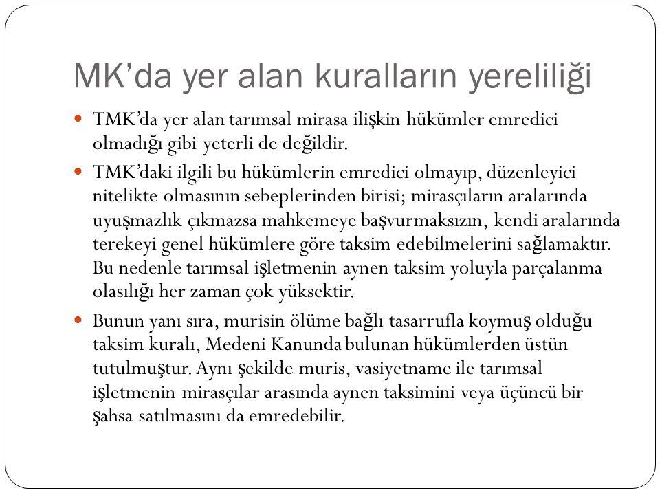 MK'da yer alan kuralların yereliliği TMK'da yer alan tarımsal mirasa ili ş kin hükümler emredici olmadı ğ ı gibi yeterli de de ğ ildir. TMK'daki ilgil