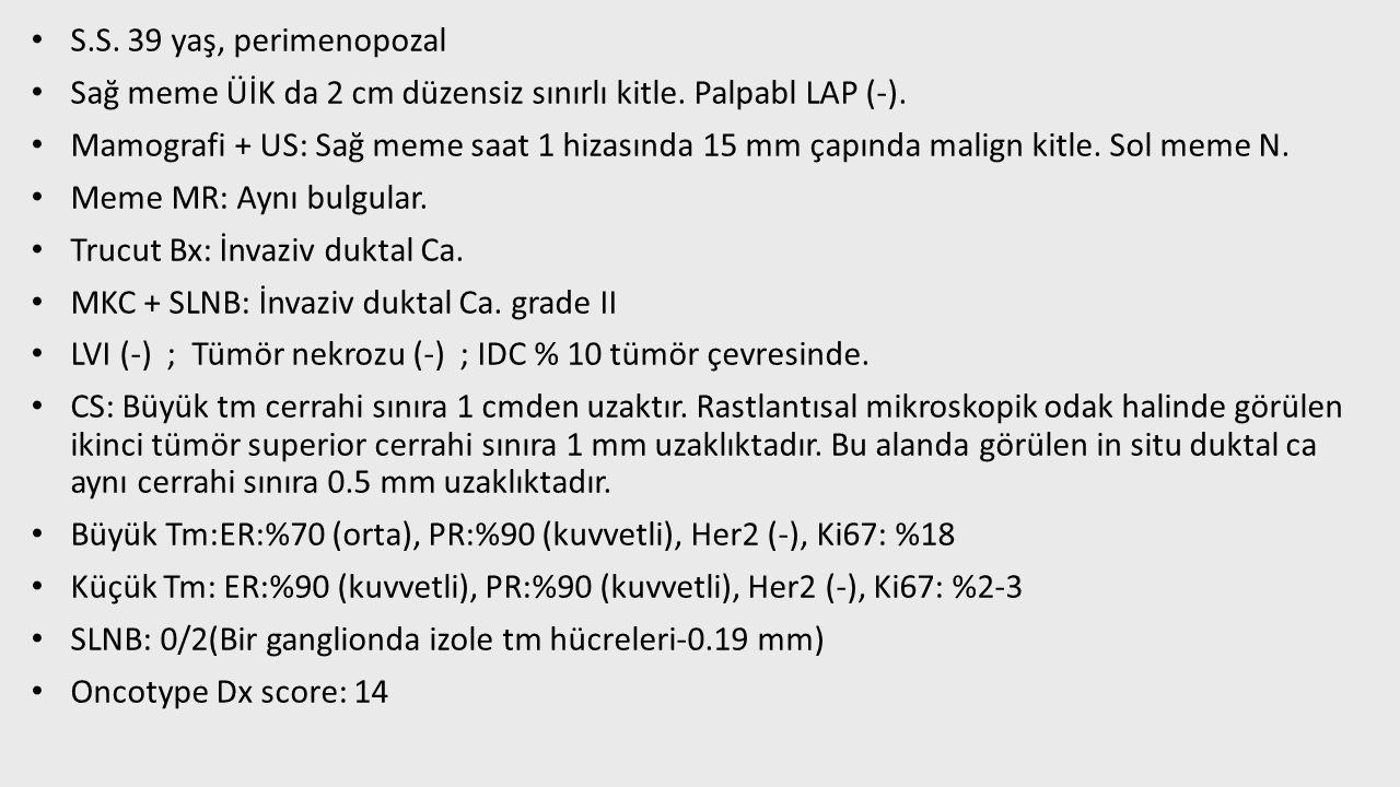 S.S. 39 yaş, perimenopozal Sağ meme ÜİK da 2 cm düzensiz sınırlı kitle. Palpabl LAP (-). Mamografi + US: Sağ meme saat 1 hizasında 15 mm çapında malig