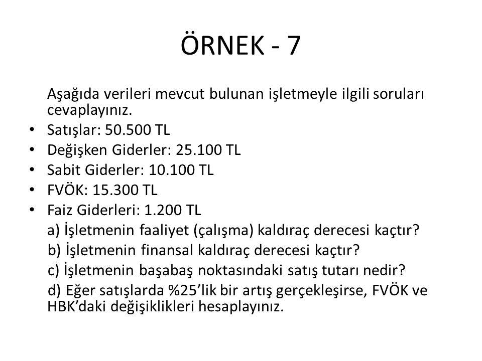 ÖRNEK - 7 Aşağıda verileri mevcut bulunan işletmeyle ilgili soruları cevaplayınız. Satışlar: 50.500 TL Değişken Giderler: 25.100 TL Sabit Giderler: 10