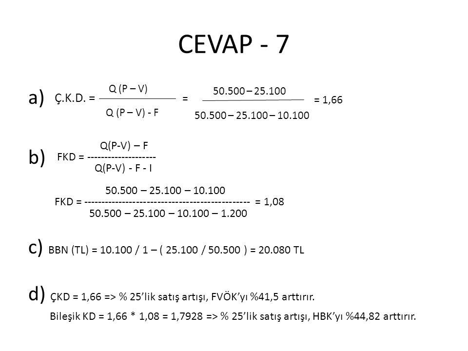 CEVAP - 7 a) b) c) BBN (TL) = 10.100 / 1 – ( 25.100 / 50.500 ) = 20.080 TL d) ÇKD = 1,66 => % 25'lik satış artışı, FVÖK'yı %41,5 arttırır. Bileşik KD