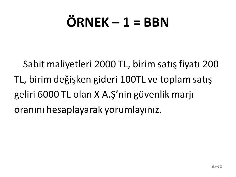 Slayt 2 ÖRNEK – 1 = BBN Sabit maliyetleri 2000 TL, birim satış fiyatı 200 TL, birim değişken gideri 100TL ve toplam satış geliri 6000 TL olan X A.Ş'ni