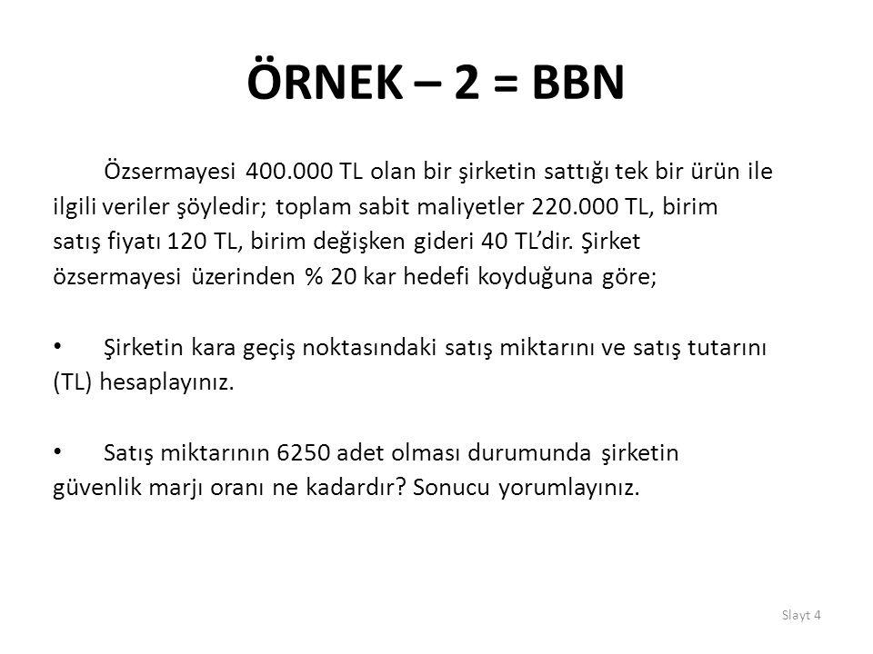 Slayt 4 ÖRNEK – 2 = BBN Özsermayesi 400.000 TL olan bir şirketin sattığı tek bir ürün ile ilgili veriler şöyledir; toplam sabit maliyetler 220.000 TL,