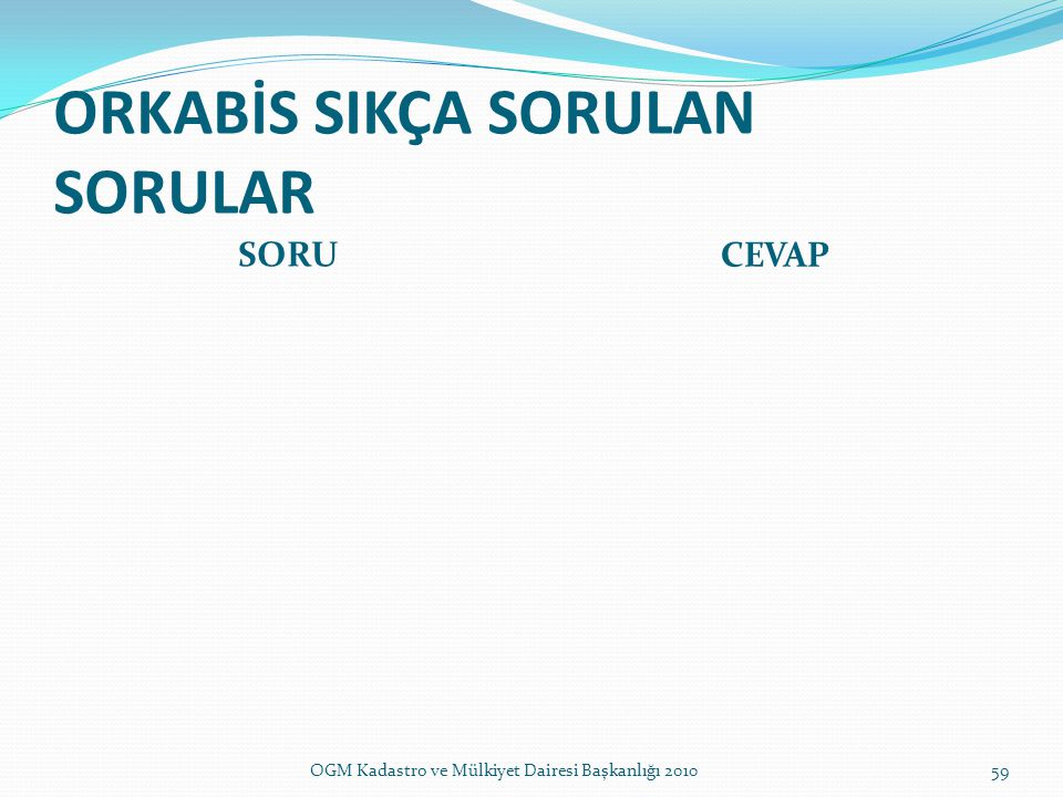 ORKABİS SIKÇA SORULAN SORULAR SORU CEVAP 59OGM Kadastro ve Mülkiyet Dairesi Başkanlığı 2010