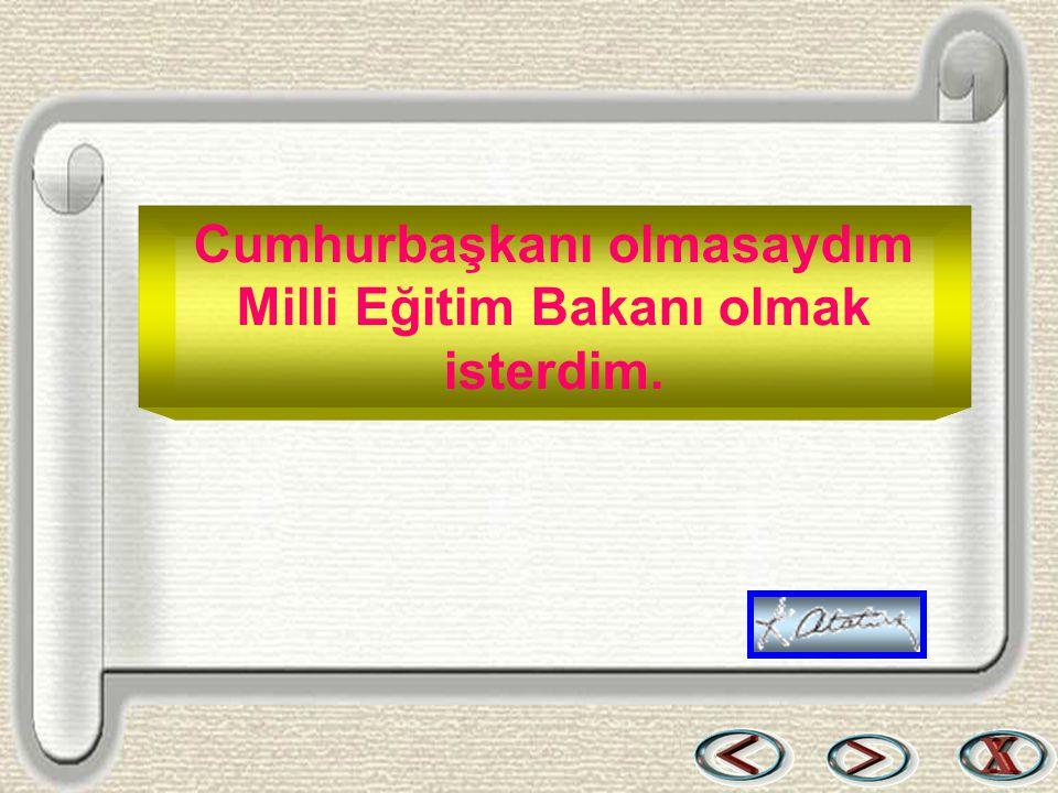 Bir & Bil www.birikimbilisim.com Cumhurbaşkanı olmasaydım Milli Eğitim Bakanı olmak isterdim.